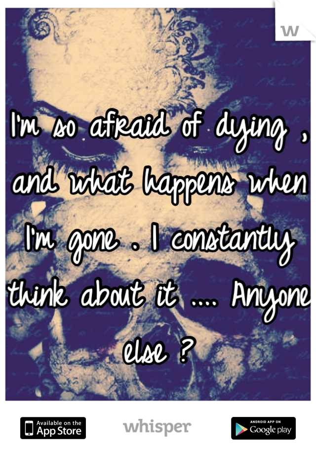 I'm so afraid of dying , and what happens when I'm gone . I constantly think about it .... Anyone else ?
