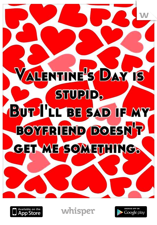 Valentine's Day is stupid.  But I'll be sad if my boyfriend doesn't get me something.