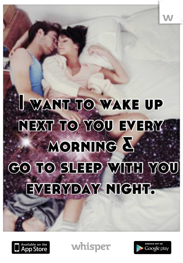 I want to wake up  next to you every morning &  go to sleep with you  everyday night.