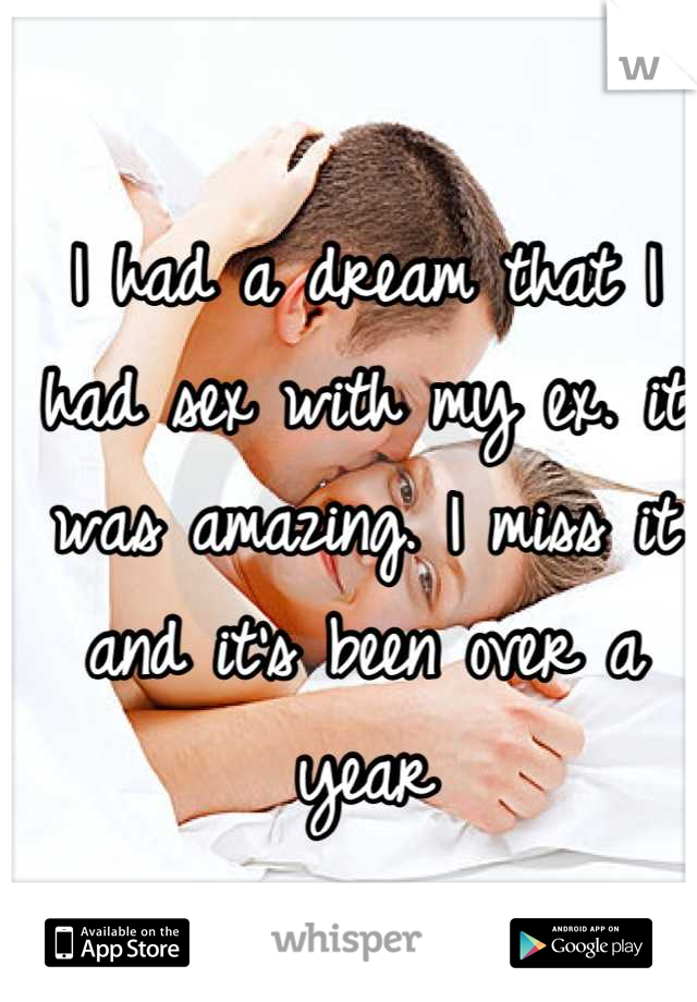 I had a dream that I had sex with my ex. it was amazing. I miss it and it's been over a year