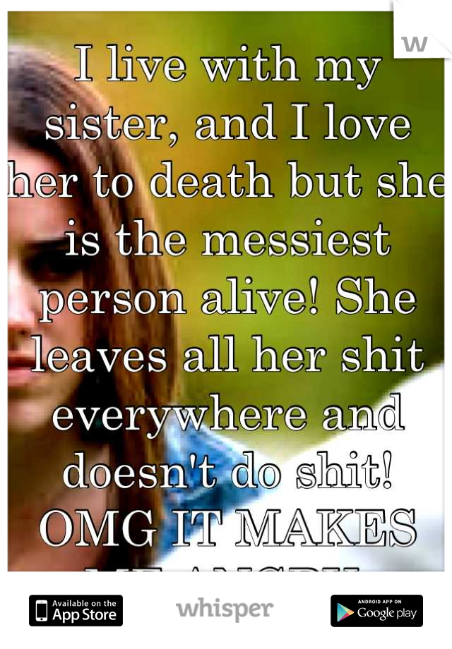 I live with my sister, and I love her to death but she is the messiest person alive! She leaves all her shit everywhere and doesn't do shit! OMG IT MAKES ME ANGRY.