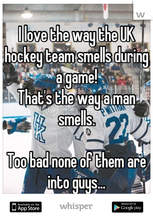I love the way the UK hockey team smells during a game! That's the way a man smells.   Too bad none of them are into guys...