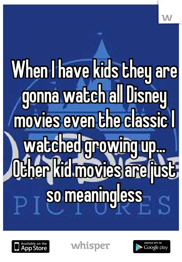 When I have kids they are gonna watch all Disney movies even the classic I watched growing up... Other kid movies are just so meaningless
