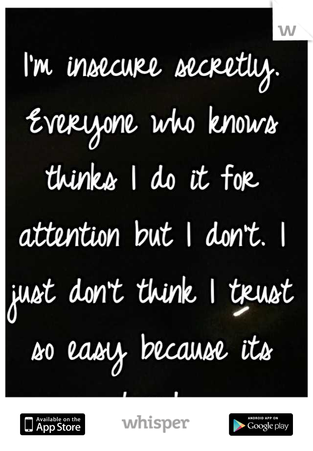 I'm insecure secretly. Everyone who knows thinks I do it for attention but I don't. I just don't think I trust so easy because its hard