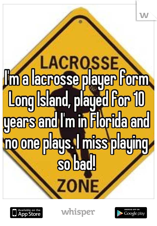 I'm a lacrosse player form Long Island, played for 10 years and I'm in Florida and no one plays. I miss playing so bad!