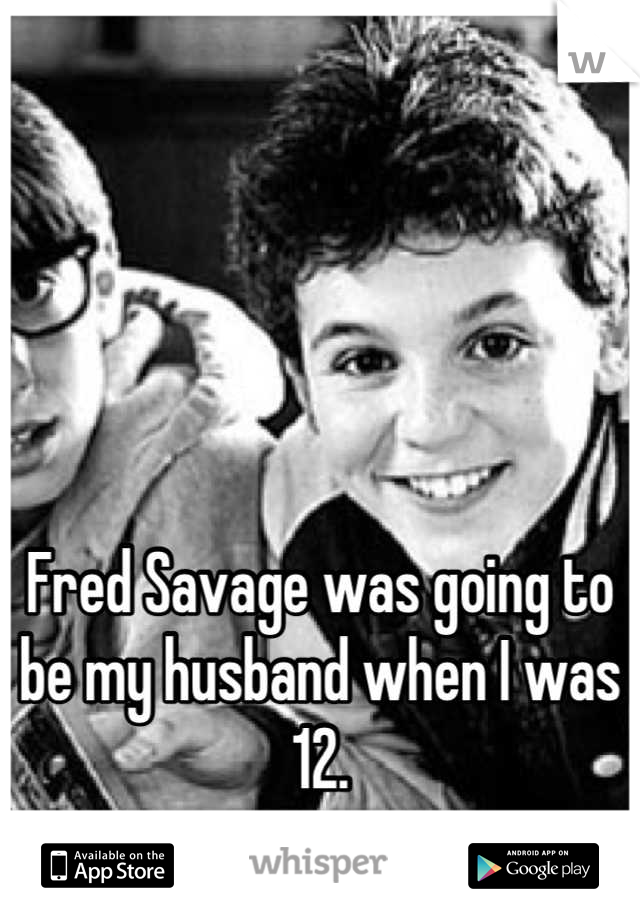 Fred Savage was going to be my husband when I was 12.