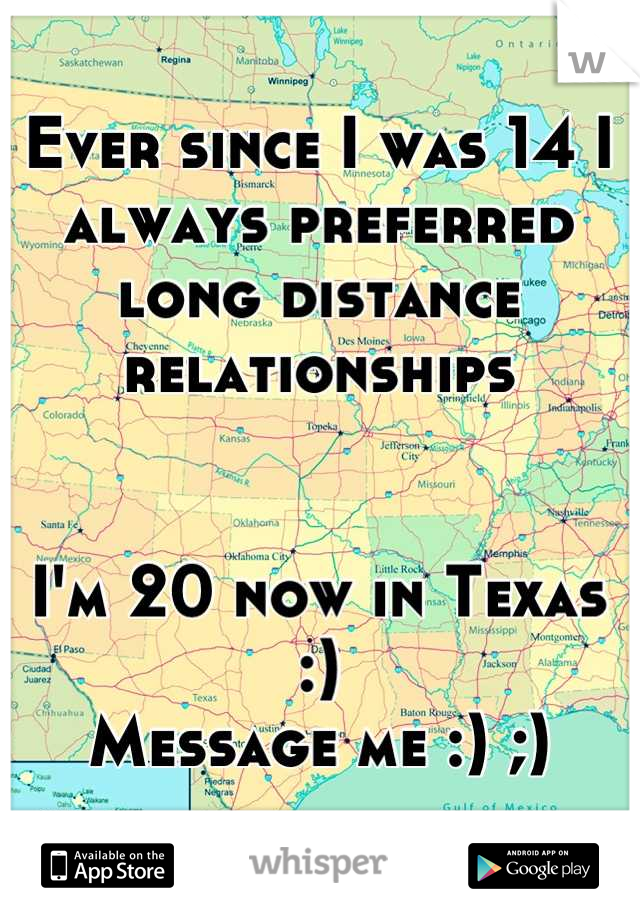 Ever since I was 14 I always preferred long distance relationships    I'm 20 now in Texas :)  Message me :) ;)