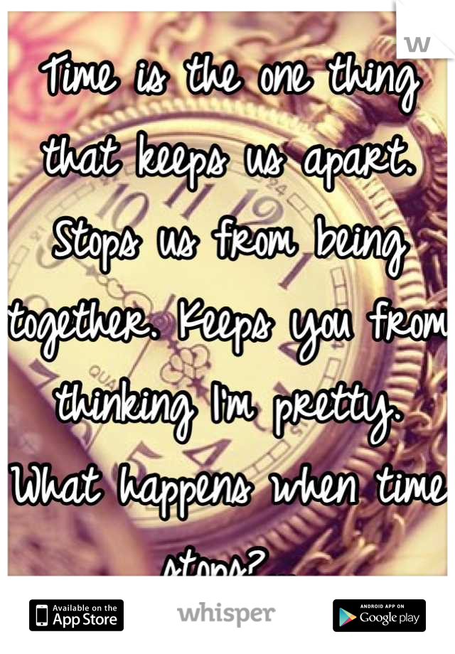 Time is the one thing that keeps us apart. Stops us from being together. Keeps you from thinking I'm pretty. What happens when time stops?...