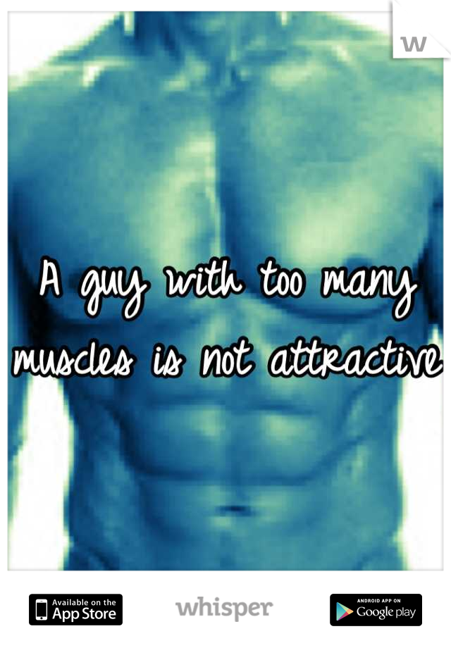 A guy with too many muscles is not attractive