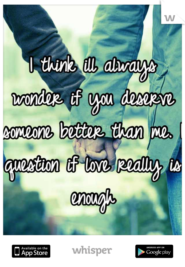 I think ill always wonder if you deserve someone better than me. I question if love really is enough