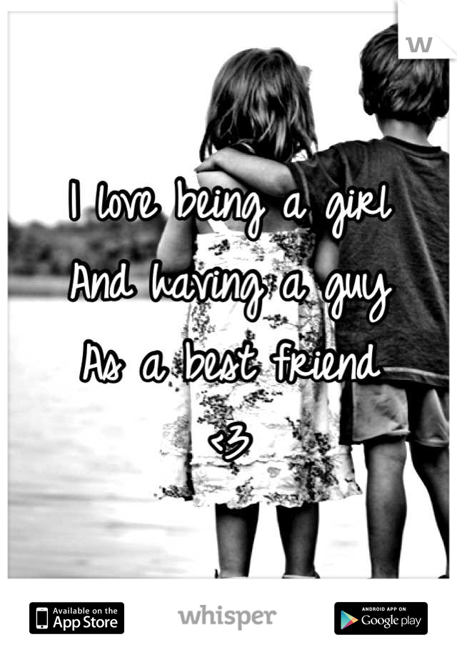 I love being a girl And having a guy As a best friend  <3