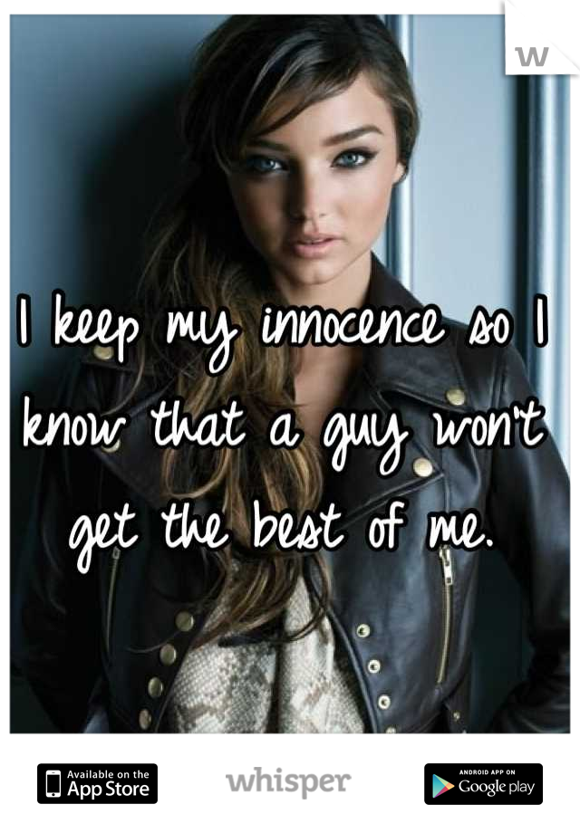 I keep my innocence so I know that a guy won't get the best of me.