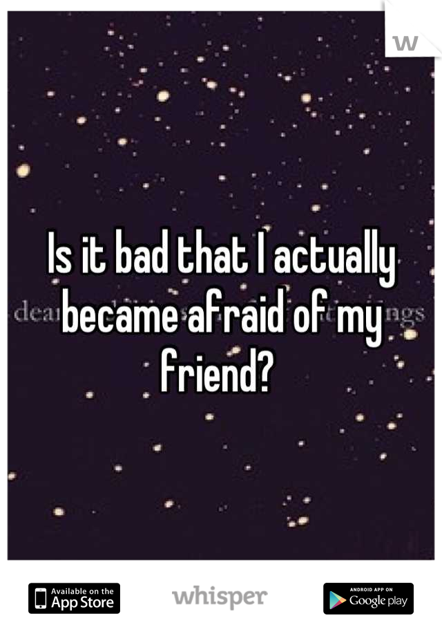 Is it bad that I actually became afraid of my friend?
