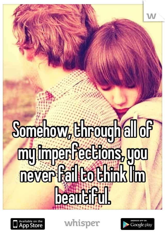 Somehow, through all of my imperfections, you never fail to think I'm beautiful.