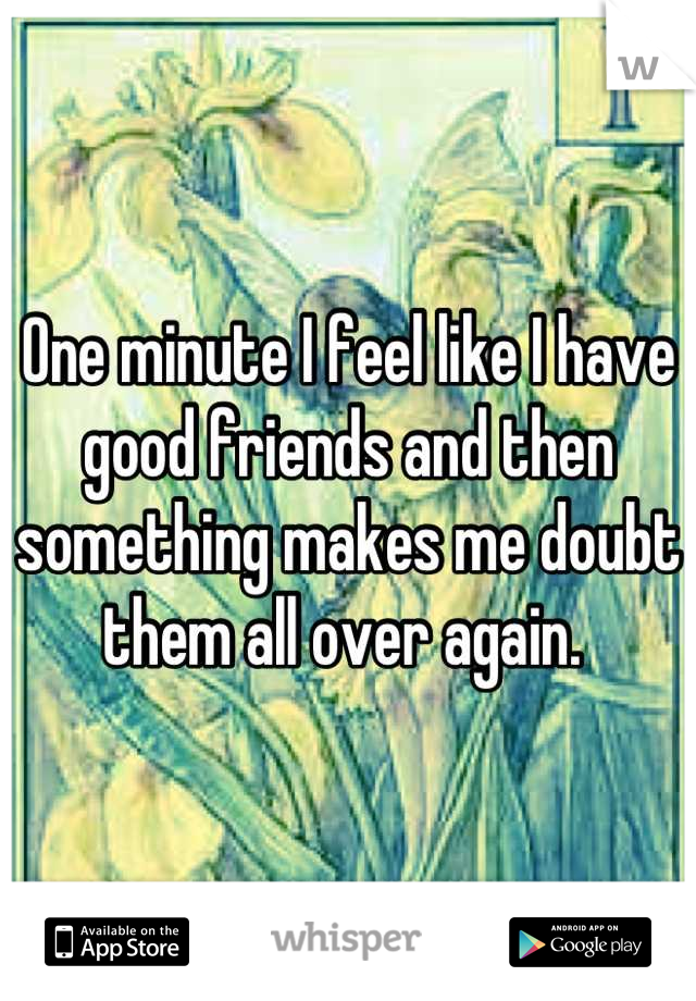 One minute I feel like I have good friends and then something makes me doubt them all over again.
