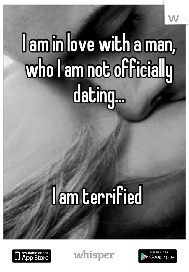 I am in love with a man, who I am not officially dating...    I am terrified