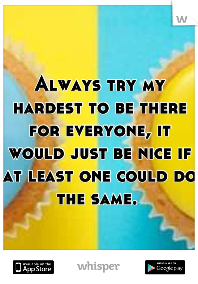 Always try my hardest to be there for everyone, it would just be nice if at least one could do the same.