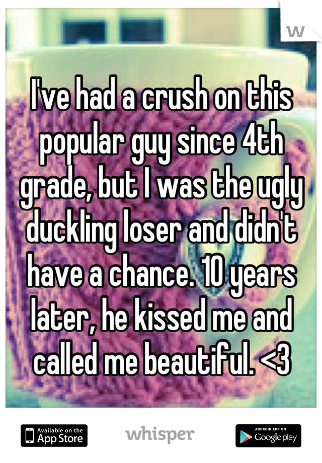 I've had a crush on this popular guy since 4th grade, but I was the ugly duckling loser and didn't have a chance. 10 years later, he kissed me and called me beautiful. <3