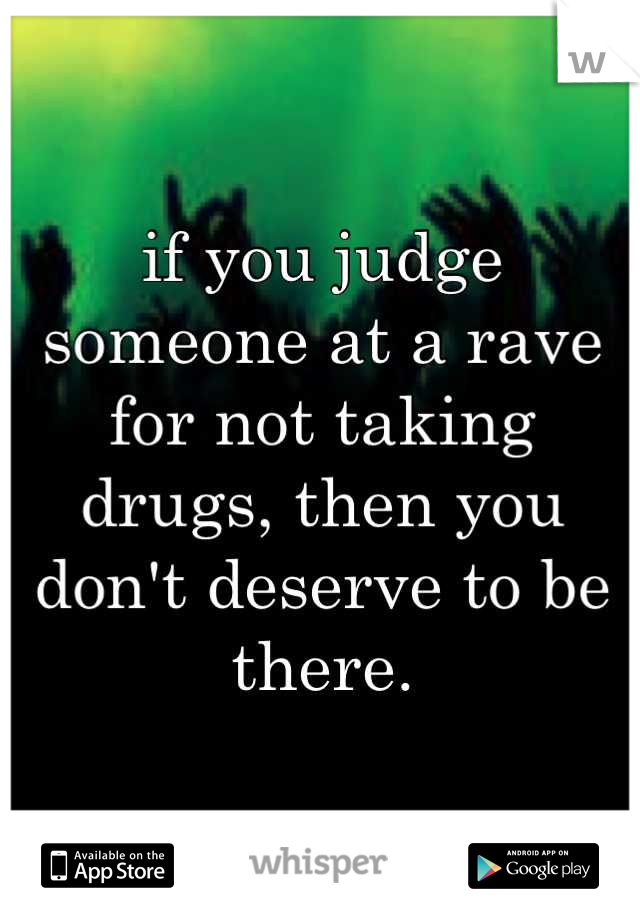 if you judge someone at a rave for not taking drugs, then you don't deserve to be there.