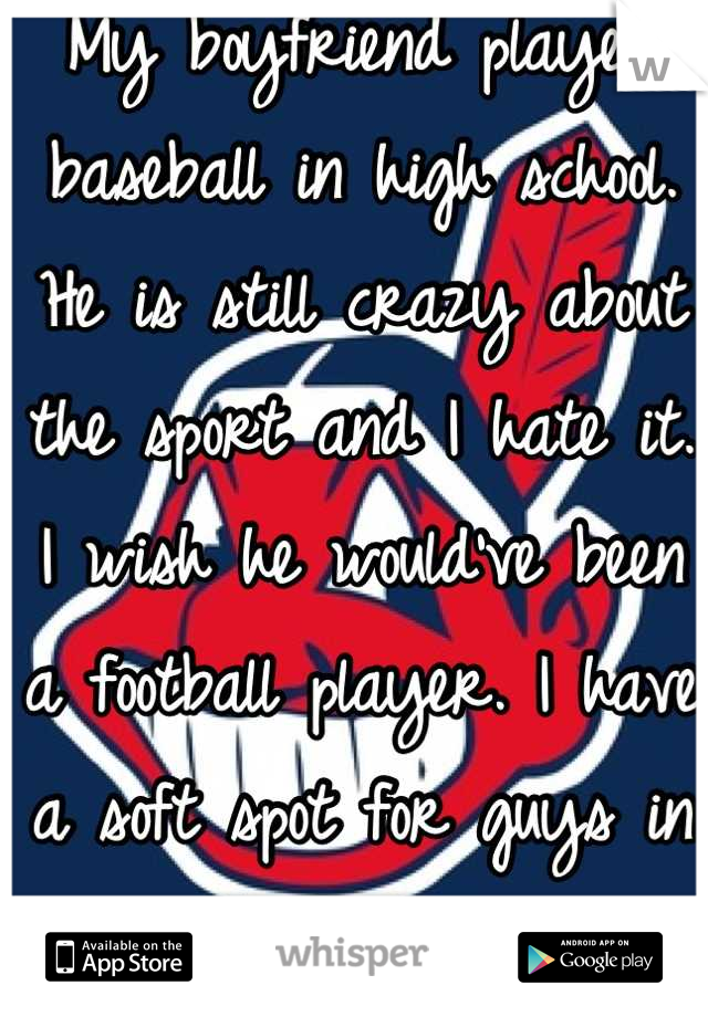My boyfriend played baseball in high school. He is still crazy about the sport and I hate it. I wish he would've been a football player. I have a soft spot for guys in football pants ;)