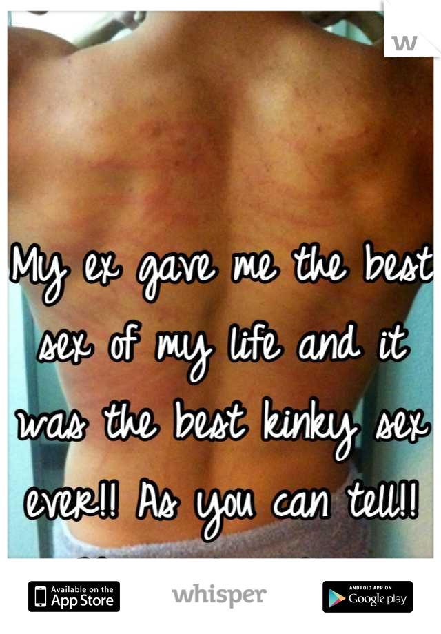My ex gave me the best sex of my life and it was the best kinky sex ever!! As you can tell!! We went wild!