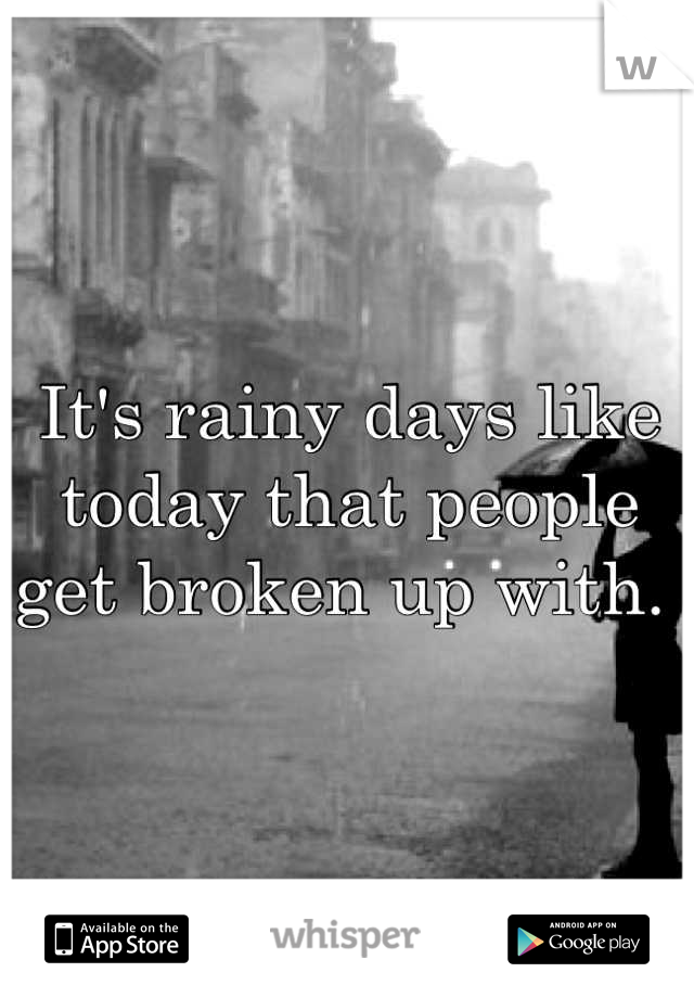 It's rainy days like today that people get broken up with.