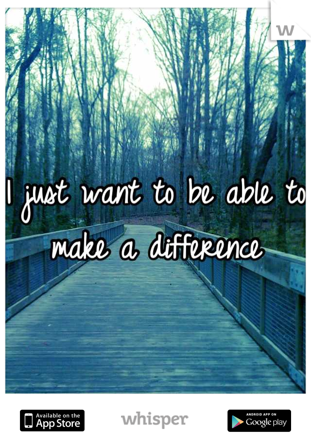 I just want to be able to  make a difference