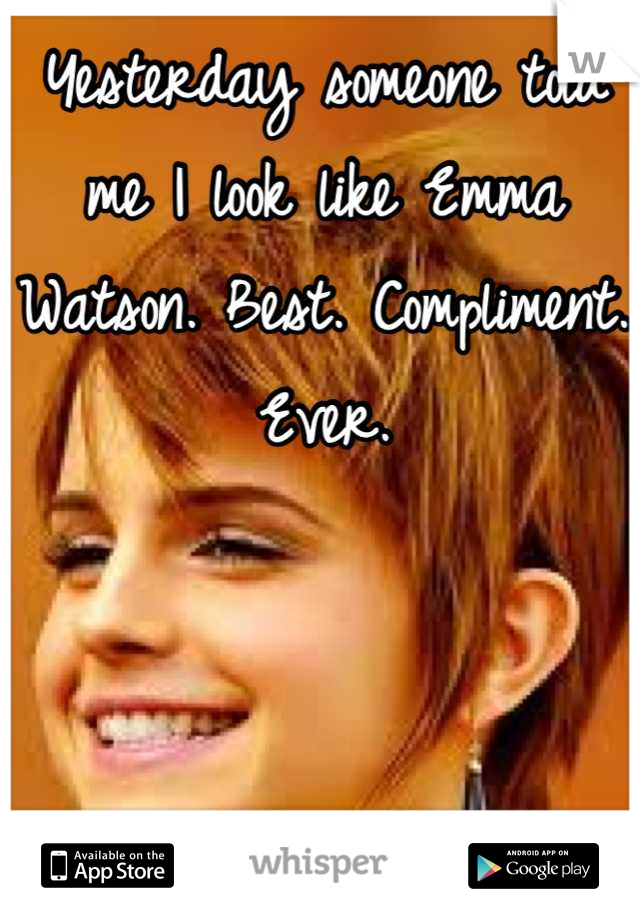Yesterday someone told me I look like Emma Watson. Best. Compliment. Ever.