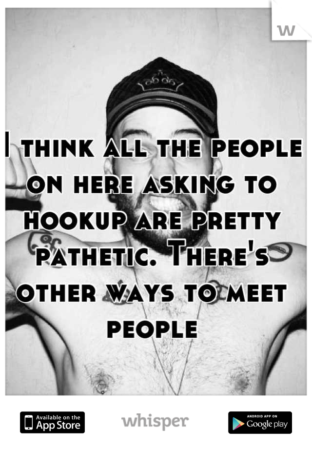 I think all the people on here asking to hookup are pretty pathetic. There's other ways to meet people