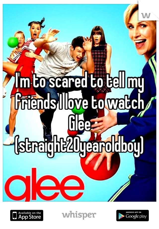 I'm to scared to tell my friends I love to watch Glee (straight20yearoldboy)