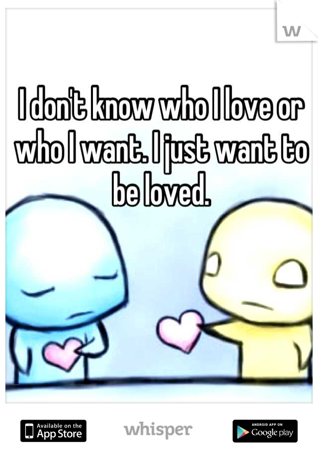 I don't know who I love or who I want. I just want to be loved.