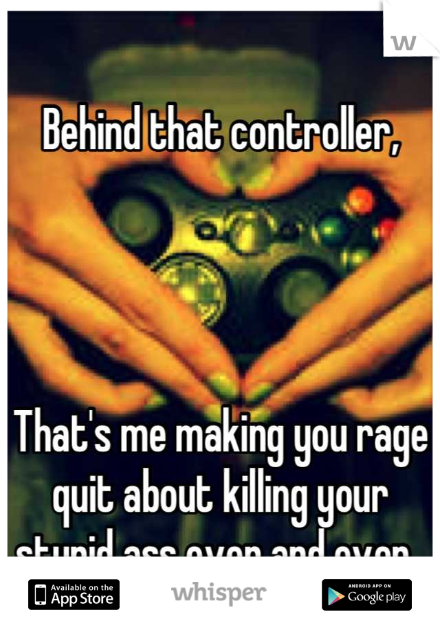 Behind that controller,      That's me making you rage quit about killing your stupid ass over and over.