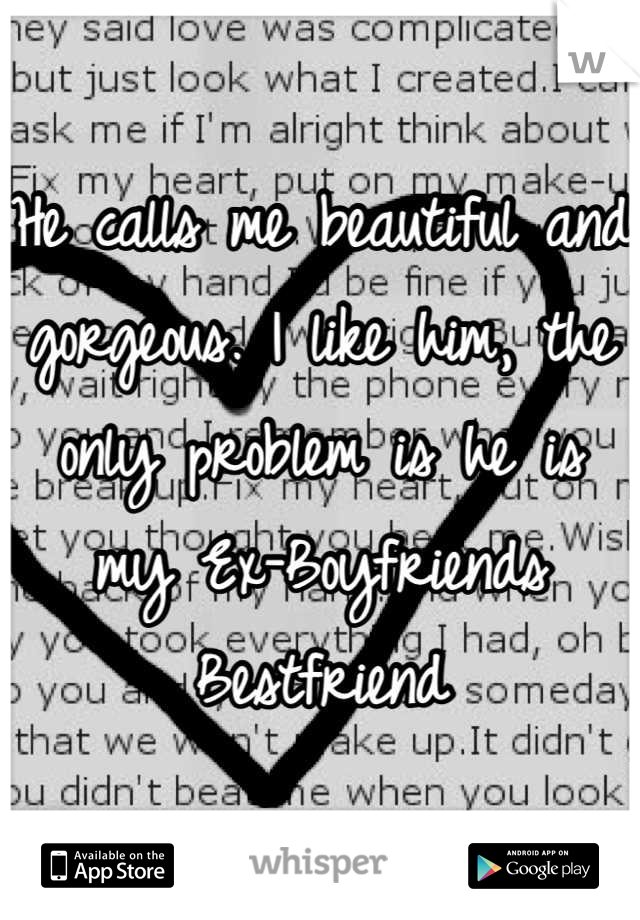 He calls me beautiful and gorgeous. I like him, the only problem is he is my Ex-Boyfriends Bestfriend
