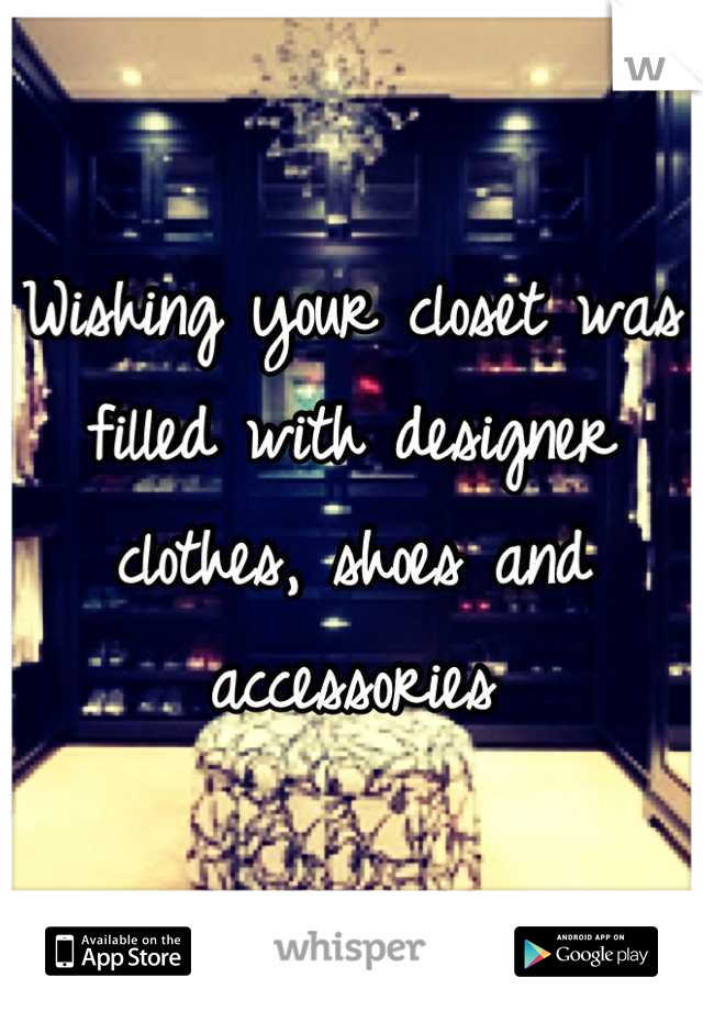Wishing your closet was filled with designer clothes, shoes and accessories
