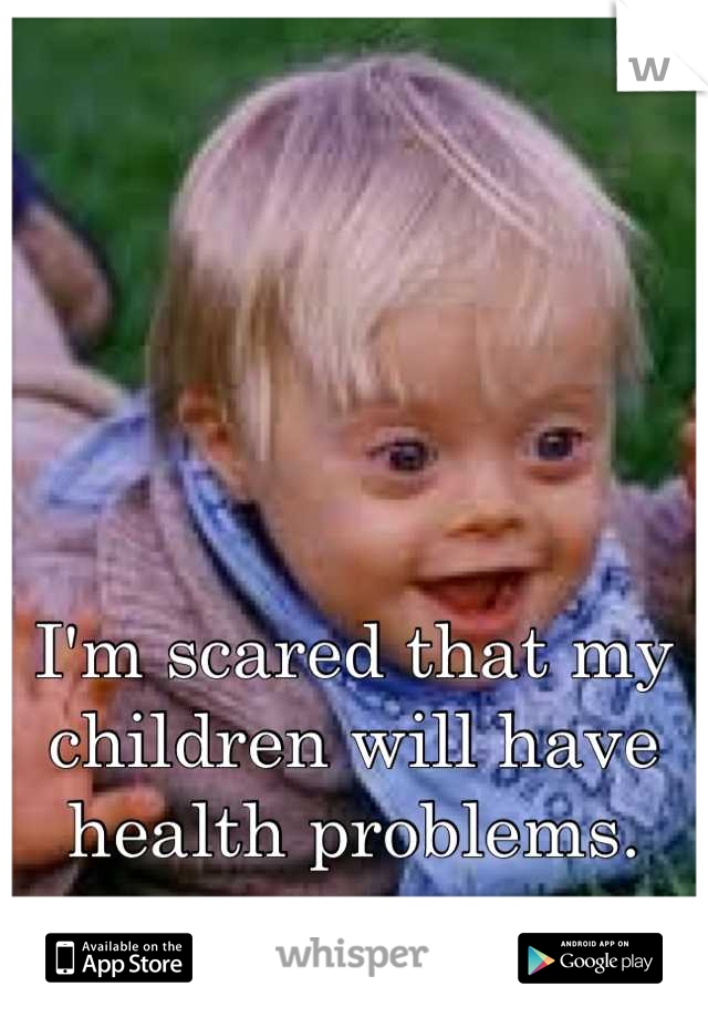 I'm scared that my children will have health problems.