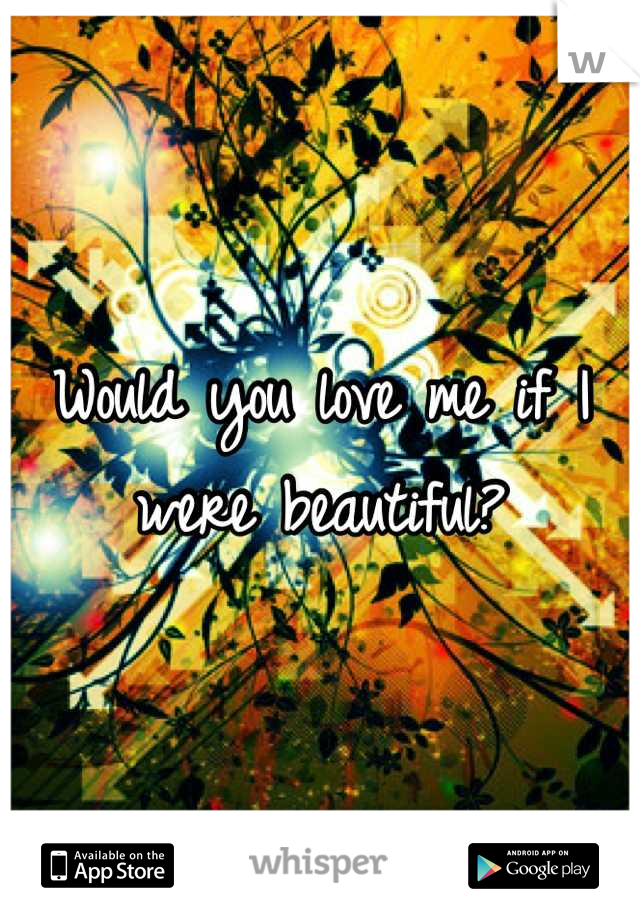 Would you love me if I were beautiful?