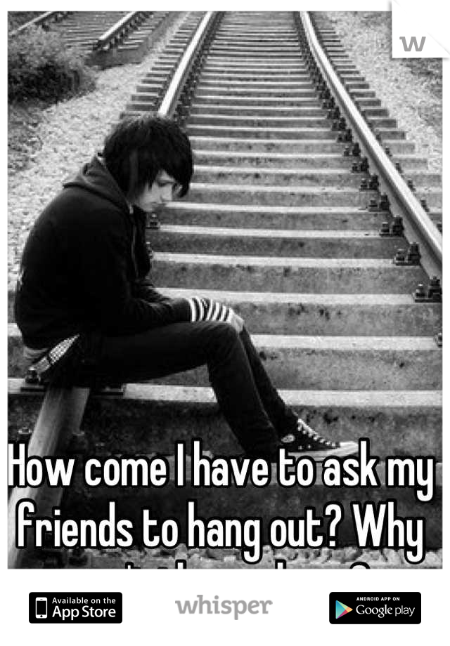 How come I have to ask my friends to hang out? Why can't they ask me?