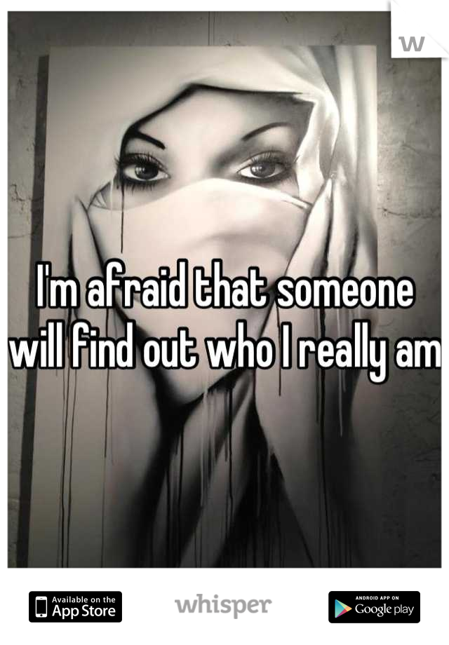 I'm afraid that someone will find out who I really am