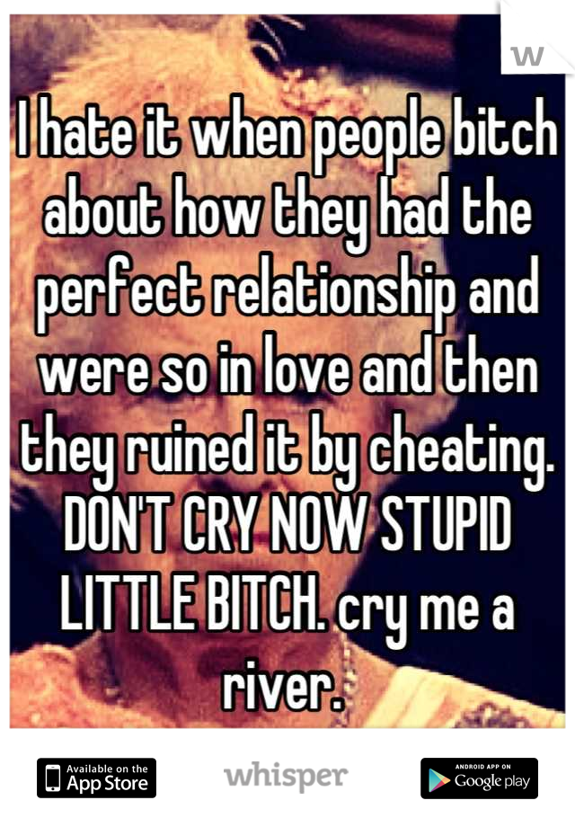 I hate it when people bitch about how they had the perfect relationship and were so in love and then they ruined it by cheating. DON'T CRY NOW STUPID LITTLE BITCH. cry me a river.