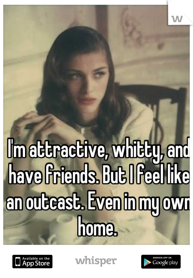 I'm attractive, whitty, and have friends. But I feel like an outcast. Even in my own home.