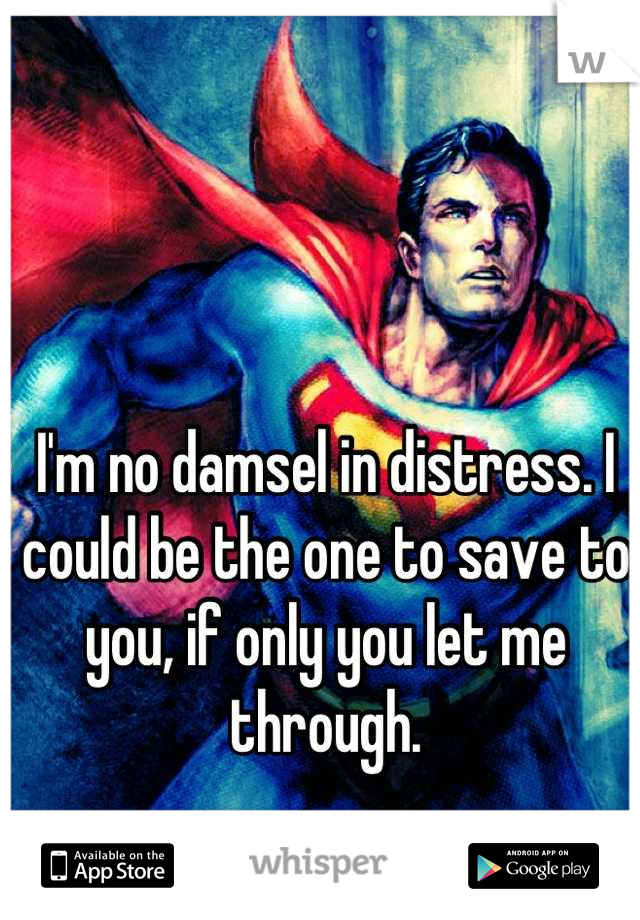I'm no damsel in distress. I could be the one to save to you, if only you let me through.