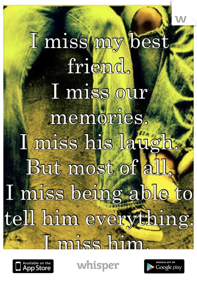 I miss my best friend.  I miss our memories.  I miss his laugh. But most of all, I miss being able to tell him everything.  I miss him.