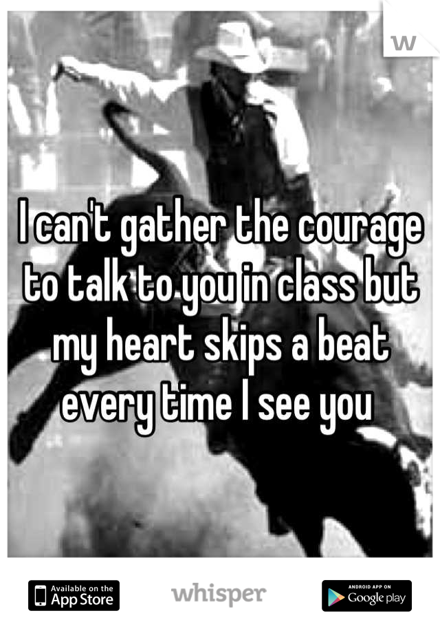 I can't gather the courage to talk to you in class but my heart skips a beat every time I see you