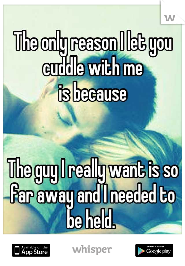 The only reason I let you cuddle with me  is because    The guy I really want is so far away and I needed to be held.