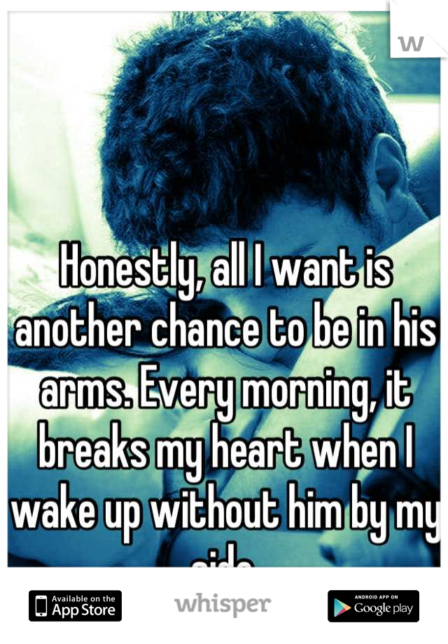 Honestly, all I want is another chance to be in his arms. Every morning, it breaks my heart when I wake up without him by my side.