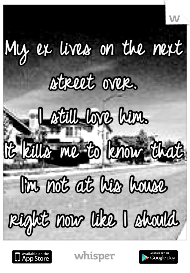 My ex lives on the next street over.  I still love him. It kills me to know that I'm not at his house right now like I should be.