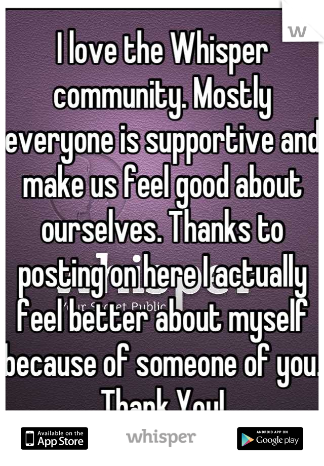 I love the Whisper community. Mostly everyone is supportive and make us feel good about ourselves. Thanks to posting on here I actually feel better about myself because of someone of you. Thank You!