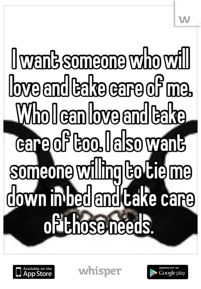 I want someone who will love and take care of me. Who I can love and take care of too. I also want someone willing to tie me down in bed and take care of those needs.