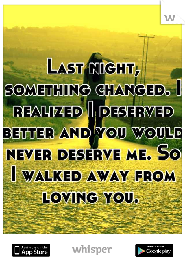 Last night, something changed. I realized I deserved better and you would never deserve me. So I walked away from loving you.