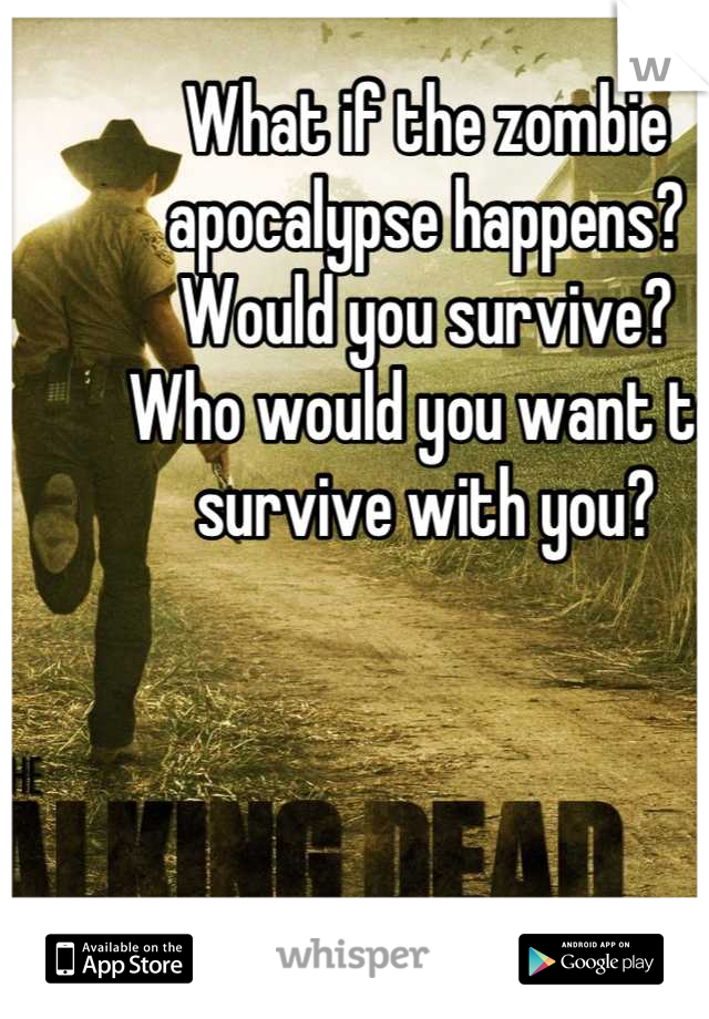 What if the zombie apocalypse happens? Would you survive? Who would you want to survive with you?